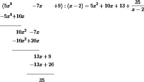 \begin{alignat*}{7} (5&x^3&&&-7&x&+9):(x-2)=5x^2 + 10x + 13 + \frac{35}{x-2} \\ -5&x^3&+10&x \\ \cline{1-3} &&10&x^2&-7x& \\ &&-10&x^2&+20x \\ \cline{3-5} &&&&13&x+9 \\ &&&&-13&x+26 \\ \cline{5-6} &&&&& 35 & \end{alignat*}