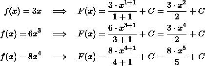 \begin{align*} f(x) = 3x \quad&\Longrightarrow\quad F(x) = \frac{3\cdot x^{1+1}}{1+1}  + C = \frac{3\cdot x^2}{2}  + C\\ f(x) = 6x^3 \quad&\Longrightarrow\quad F(x) =\frac{6\cdot x^{3+1}}{3+1}  + C = \frac{3\cdot x^4}{2}  + C\\ f(x) = 8x^4 \quad&\Longrightarrow\quad F(x) = \frac{8\cdot x^{4+1}}{4+1}  + C = \frac{8\cdot x^5}{5}  + C \end{align*}