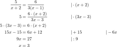 \begin{align*} \frac{5}{x+2} &= \frac{6}{3(x-1)} \qquad &|& \cdot (x+2) \\ 5 &= \frac{6\cdot(x+2)}{3x-3} \qquad &|& \cdot (3x-3) \\ 5\cdot (3x-3) &= 6\cdot (x+2) \\ 15x-15 &= 6x+12 \qquad &|&+15  &|&-6x \\ 9x &= 27 \qquad &|& :9 \\ x &= 3\end{align*}