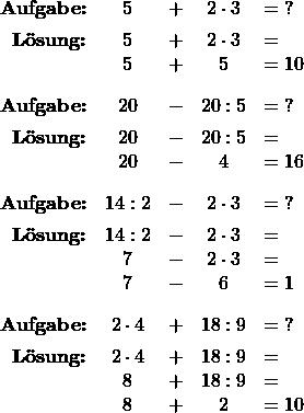 \[ \begin{array}{r ccc l} \textbf{Aufgabe:} & 5 &+& 2 \cdot 3 &= \;? \\[1ex] \textbf{Lösung:} & 5 &+& 2 \cdot 3 &= \\ & 5 &+& 5 &= 10 \\[2ex] % \textbf{Aufgabe:} &  20 & - &20 : 5 &= \; ? \\[1ex] \textbf{Lösung:}  & 20 &-& 20 : 5 &= \\ & 20 &-& 4 &= 16 \\[2ex] % \textbf{Aufgabe:} & 14 : 2  &-& 2  \cdot 3 &= \;? \\[1ex] \textbf{Lösung:} & 14 : 2  &-& 2 \cdot  3  &= \\ & 7 &-& 2 \cdot 3 &= \\ & 7 &-& 6 &= 1 \\[2ex] % \textbf{Aufgabe:} & 2 \cdot 4 &+& 18 : 9 &= \; ? \\[1ex] \textbf{Lösung:} &  2 \cdot 4 &+& 18 : 9  &= \\ & 8 &+& 18 : 9 &= \\ & 8 & +& 2 &= 10 \end{array} \]