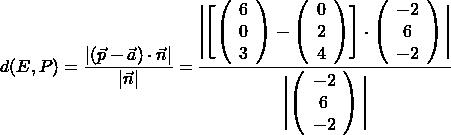 \[d(E, P) = \frac{\vert (\vec{p} - \vec{a}) \cdot \vec{n} \vert}{\vert \vec{n} \vert} =\frac{ \Biggl | \Biggl[ \left( \begin{array}{c} 6 \\ 0 \\ 3  \end{array}\right) - \left( \begin{array}{c} 0 \\ 2 \\ 4  \end{array}\right) \Biggr] \cdot \left( \begin{array}{c} -2 \\ 6 \\ -2  \end{array}\right) \Biggl |}{\Biggl | \left( \begin{array}{c} -2 \\ 6 \\ -2 \end{array}\right) \Biggl |}\]