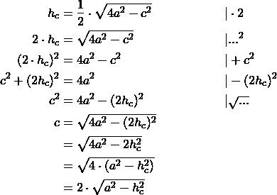 \begin{align*} h_c &= \frac{1}{2} \cdot \sqrt{4a^2-c^2} && | \cdot 2 \\ 2 \cdot h_c &= \sqrt{4a^2-c^2} && |...^2 \\ (2 \cdot h_c)^2 &=4a^2-c^2 && |+c^2 \\ c^2+(2h_c)^2 &= 4a^2 && |- (2h_c)^2 \\ c^2 &= 4a^2-(2h_c)^2 && | \sqrt{...} \\ c &= \sqrt{4a^2-(2h_c)^2} \\  &= \sqrt{4a^2-2h_c^2} \\ &= \sqrt{4 \cdot (a^2-h_c^2)} \\ &= 2 \cdot \sqrt{a^2-h_c^2} \end{align*}