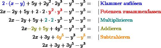 \begin{align*} \textcolor{blue}{2 \cdot (x-y)} + 5y + 2y^2 \cdot 2y^3- y^3 - y^5 &= \quad   \,\text{\textcolor{blue}{Klammer auflösen}} \\ 2x - 2y + 5y + 2\cdot2\cdot\textcolor{red}{y^2 \cdot y^3} - y^3- y^5 &= \quad   \,\text{\textcolor{red}{Potenzen zusammenfassen}} \\ 2x - 2y + 5y + \textcolor{teal}{2\cdot2}\cdot y^5 - y^3- y^5 &= \quad   \,\text{\textcolor{teal}{Multiplizieren}} \\ 2x \textcolor{olive}{- 2y + 5y} + 4 y^5 - y^3- y^5 &= \quad   \,\text{\textcolor{olive}{Addieren}} \\ 2x + 3y + \textcolor{orange}{4 y^5} - y^3 \,\textcolor{orange}{- y^5} &= \quad   \,\text{\textcolor{orange}{Subtrahieren}}\\ 2x + 3y + 3 y^5 - y^3 \end{align*}