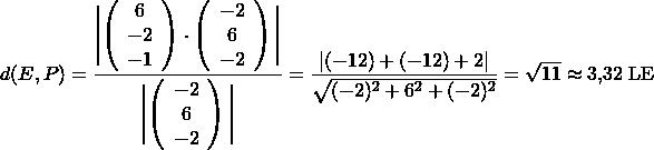 \[d(E, P) = \frac{ \Biggl | \left( \begin{array}{c} 6 \\ -2 \\ -1 \end{array}\right) \cdot \left( \begin{array}{c} -2 \\ 6 \\ -2  \end{array}\right) \Biggl |}{\Biggl | \left( \begin{array}{c} -2 \\ 6 \\ -2  \end{array}\right) \Biggl |} = \frac{\vert (-12) + (-12) +2 \vert}{\sqrt{(-2)^2+6^2+(-2)^2}} =  \sqrt{11} \approx 3,32 \;\text{LE} \]