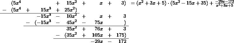 \begin{array}{rrrrrrrrrrr}  &(5x^4&&&+&15x^2&+&x&+&3)&=(x^2+3x+5)\cdot (5x^2-15x+35)+\frac{-29x-172}{x^2+3x+5}\\  -&(5x^4 &+& 15x^3&+&25x^2)\\ \cline{1-6}  &&&-15x^3&-&10x^2&+&x&+&3\\  &&-&(-15x^3 & -&45x^2&-&75x&&)\\ \cline{3-10}  &&&&&35x^2&+&76x&+&3\\  &&&&-&(35x^2 & +&105x&+&175)\\ \cline{5-10}  &&&&&&&-29x&-&172\\  \end{array}