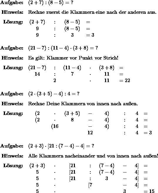 \[ \begin{array}{r ccccccc l} \textbf{Aufgabe:}& \multicolumn{8}{l}{ ( 2 + 7) : (8-5) = \;? } \\[1.5ex] \textbf{Hinweis:}& \multicolumn{8}{l}{ \text{Rechne zuerst die Klammern eine nach der anderen aus.} } \\[1.5ex] \textbf{Lösung:}& ( 2 + 7) &:& (8-5) &= \phantom{3} \\ & 9 &:& (8-5) &= \phantom{3} \\ & 9 &:& 3 &= 3 \\[3ex] % \textbf{Aufgabe:}& \multicolumn{8}{l}{ (21 - 7) : (11 - 4) \cdot (3 + 8) = \;? } \\[1.5ex] \textbf{Hinweis:}& \multicolumn{8}{l}{ \text{Es gilt: Klammer vor Punkt vor Strich!} } \\[1.5ex] \textbf{Lösung:}& (21 - 7) &:& (11 - 4) &\cdot & (3 + 8) &= \phantom{22} \\ & 14 &:& 7 &\cdot & 11 &= \phantom{22} \\ & & 2 & &\cdot & 11 &= 22\\[3ex] % \textbf{Aufgabe:}& \multicolumn{8}{l}{ ( 2 \cdot (3 + 5)  - 4 ) : 4 = \; ? } \\[1.5ex] \textbf{Hinweis:}& \multicolumn{8}{l}{ \text{Rechne Deine Klammern von innen nach außen.} } \\[1.5ex] \textbf{Lösung:}& ( 2 &\cdot& (3 + 5)&  -& 4 )& :& 4 &= \\ & ( 2 &\cdot& 8 &  -& 4 )& :& 4 &= \\ & &( 16 & &  -& 4 )& :& 4 &= \\ & & & & 12 & & :& 4 &= 3 \\[3ex] % \textbf{Aufgabe:} & \multicolumn{8}{l}{ (2 + 3) \cdot [ 21 : (7-4) -4 ] = \; ? } \\[1.5ex] \textbf{Hinweis:}& \multicolumn{8}{l}{ \text{Alle Klammern nacheinander und von innen nach außen!} } \\[1.5ex] \textbf{Lösung:}& (2 + 3) & \cdot & [ 21 &:& (7-4)& -&4 ] &= \\ & 5 & \cdot & [ 21 &:& (7-4)& -&4 ] &= \\ & 5 & \cdot & [ 21 &:& 3 & -&4 ] &= \\ & 5 & \cdot & &[ 7&  & -&4 ] &= \\ & 5 & \cdot & & &  & 3 & &= 15 \end{array} \]