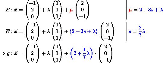 \begin{alignat*}{3} E: \vec{x} &= \begin{pmatrix} -1 \\ 2 \\ 0 \end{pmatrix} + \lambda \begin{pmatrix} 1 \\ 1 \\ 1 \end{pmatrix} + \textcolor{red}{\mu} \left \begin{pmatrix} 2 \\ 0 \\ -1 \end{pmatrix} \; \; \qquad\qquad\qquad\right &&\,\textcolor{red}{\mu} =\textcolor{blue}{2 - 3s + \lambda}  \\ E: \vec{x} &= \begin{pmatrix} -1 \\ 2 \\ 0 \end{pmatrix} + \lambda \begin{pmatrix} 1 \\ 1 \\ 1 \end{pmatrix} + \textcolor{blue}{(2 - 3s + \lambda)} \left \begin{pmatrix} 2 \\ 0 \\ -1 \end{pmatrix} \qquad\right &&\,\textcolor{blue}{s} =\textcolor{blue}{\frac{2}{7} \lambda}  \\ \Rightarrow g: \vec{x} &= \begin{pmatrix} -1 \\ 2 \\ 0 \end{pmatrix} + \lambda \begin{pmatrix} 1 \\ 1 \\ 1 \end{pmatrix} + \textcolor{blue}{\left(2 + \frac{1}{7} \lambda\right)} \cdot \begin{pmatrix} 2 \\ 0 \\ -1 \end{pmatrix} \end{alignat*}\begin{align*}\end{align*}