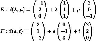 \begin{align*} E&: \vec{x}(\lambda, \mu) = \begin{pmatrix} -1 \\ 2 \\ 0 \end{pmatrix} + \lambda \begin{pmatrix} 1 \\ 1 \\ 1 \end{pmatrix} + \mu \begin{pmatrix} 2 \\ 0 \\ -1 \end{pmatrix} \\ F&: \vec{x}(s, t) = \begin{pmatrix} 2 \\ 1 \\ -2 \end{pmatrix} + s \begin{pmatrix} 0 \\ -1 \\ 3 \end{pmatrix} + t \begin{pmatrix} 2 \\ 2 \\ 0 \end{pmatrix} \end{align*}