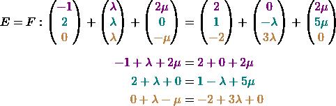 \begin{align*} E = F: \begin{pmatrix} \textcolor{violet}{-1} \\ \textcolor{teal}{2} \\ \textcolor{brown}{0} \end{pmatrix} + \begin{pmatrix} \textcolor{violet}{\lambda} \\ \textcolor{teal}{\lambda} \\ \textcolor{brown}{\lambda} \end{pmatrix} + \begin{pmatrix} \textcolor{violet}{2\mu} \\ \textcolor{teal}{0} \\ \textcolor{brown}{-\mu} \end{pmatrix} &= \begin{pmatrix} \textcolor{violet}{2} \\ \textcolor{teal}{1} \\ \textcolor{brown}{-2} \end{pmatrix} + \begin{pmatrix} \textcolor{violet}{0} \\ \textcolor{teal}{-\lambda} \\ \textcolor{brown}{3\lambda} \end{pmatrix} + \begin{pmatrix} \textcolor{violet}{2\mu} \\ \textcolor{teal}{5\mu} \\ \textcolor{brown}{0} \end{pmatrix} \\[1ex]  \textcolor{violet}{-1 + \lambda + 2\mu} &= \textcolor{violet}{2 + 0 + 2\mu} \\ \textcolor{teal}{2 + \lambda + 0} &= \textcolor{teal}{1 - \lambda + 5\mu} \\ \textcolor{brown}{0 + \lambda - \mu} &= \textcolor{brown}{-2 + 3\lambda + 0} \end{align*}