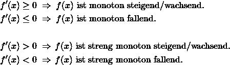 \begin{align*} f'(x) &\geq 0 \;\Rightarrow\; f(x) \text{ ist monoton steigend/wachsend.} \\ f'(x) &\leq 0 \;\Rightarrow\; f(x) \text{ ist monoton fallend.} \\ \vspace{1em} \\ f'(x) &> 0 \;\Rightarrow\, f(x) \text{ ist streng monoton steigend/wachsend.} \\ f'(x) &< 0 \;\Rightarrow\, f(x) \text{ ist streng monoton fallend.} \\ \end{align*}