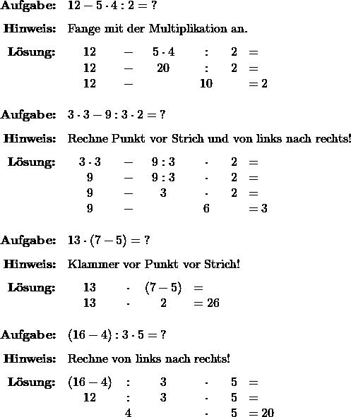 \[ \begin{array}{r ccccc l} \textbf{Aufgabe:}&  \multicolumn{6}{l}{12 - 5 \cdot 4 : 2 =\;?} \\[1.5ex] \textbf{Hinweis:}& \multicolumn{6}{l}{ \text{Fange mit der Multiplikation an.} } \\[1.5ex] \textbf{Lösung:}& 12 &-& 5 \cdot 4 &:& 2 &= \\ & 12 &-& 20 &:& 2 &= \\ & 12 &-& & 10 & &= 2 \\[3ex] % \textbf{Aufgabe:}& \multicolumn{6}{l}{3 \cdot 3 - 9 : 3 \cdot 2 =\;?} \\[1.5ex] \textbf{Hinweis:} & \multicolumn{6}{l} {\text{Rechne Punkt vor Strich und von links nach rechts!} } \\[1.5ex] \textbf{Lösung:}& 3 \cdot 3 & - & 9 : 3 &\cdot & 2 &= \\ & 9 & - & 9 : 3 &\cdot & 2 &= \\ & 9 & - & 3 & \cdot & 2 &= \\ & 9 & - &&  6  &&= 3 \\[3ex] % \textbf{Aufgabe:}& \multicolumn{6}{l}{13 \cdot ( 7 - 5 ) = \;?} \\[1.5ex] \textbf{Hinweis:}& \multicolumn{6}{l}{ \text{Klammer vor Punkt vor Strich!} } \\[1.5ex] \textbf{Lösung:}& 13 &\cdot& ( 7 - 5 ) &= \phantom{26} \\ &13 &\cdot& 2 &= 26 \\[3ex] % \textbf{Aufgabe:}& \multicolumn{6}{l}{ (16 - 4) : 3 \cdot 5 =\; ? } \\[1.5ex] \textbf{Hinweis:}& \multicolumn{6}{l}{ \text{Rechne von links nach rechts!} } \\[1.5ex] \textbf{Lösung:}& (16-4) &:& 3 &\cdot & 5 &= \\ & 12 &:& 3 &\cdot & 5 &= \\ & & 4 & & \cdot & 5 &= 20 \end{array} \]